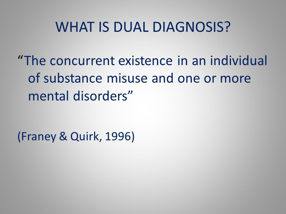 "WHAT IS DUAL DIAGNOSIS? ""The concurrent existence in an individual of substance misuse and one or more mental disorders"" (Franey & Quirk, 1996)"