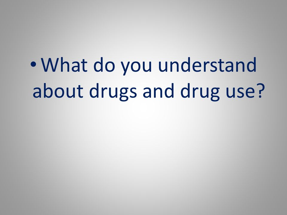 What do you understand about drugs and drug use?