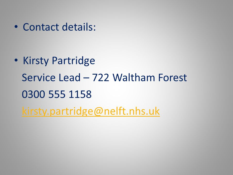 Contact details: Kirsty Partridge Service Lead – 722 Waltham Forest 0300 555 1158 kirsty.partridge@nelft.nhs.uk