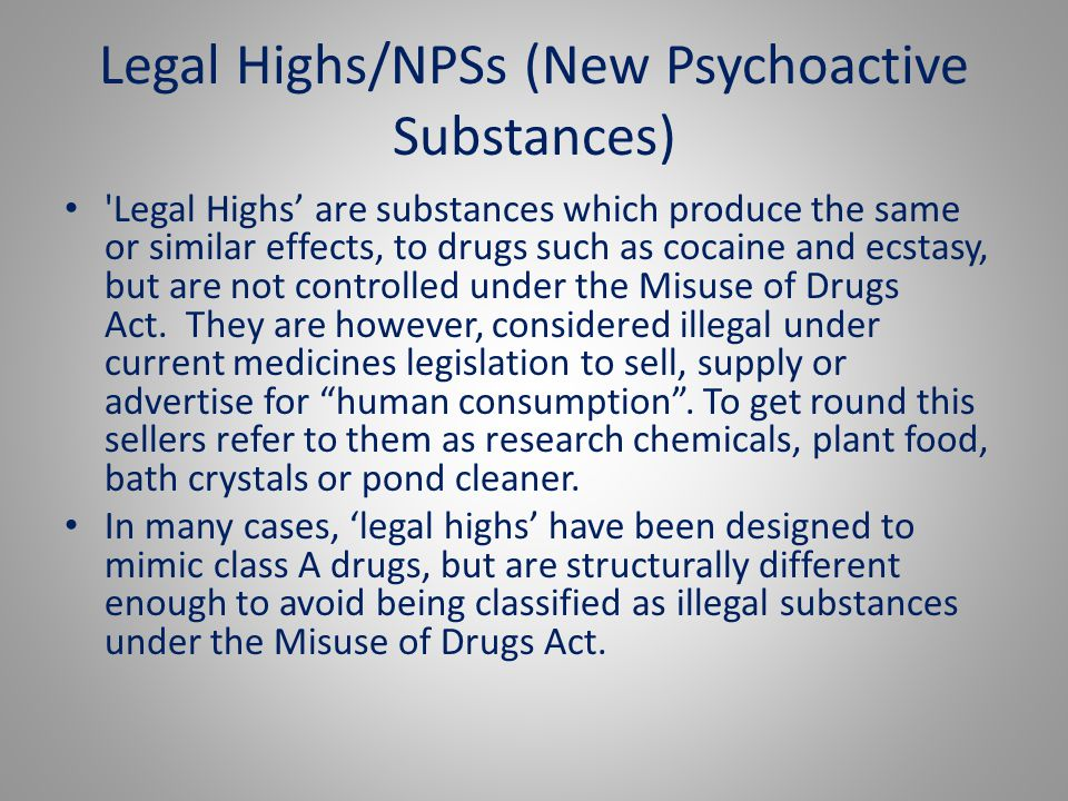 Legal Highs/NPSs (New Psychoactive Substances) 'Legal Highs' are substances which produce the same or similar effects, to drugs such as cocaine and ec