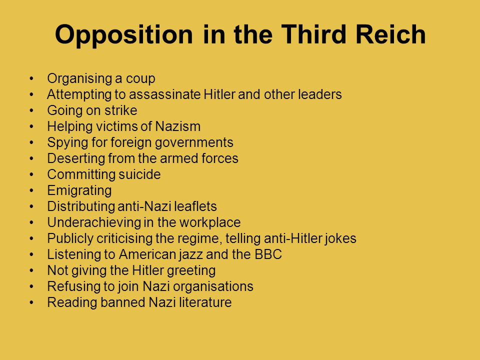 Opposition in the Third Reich Organising a coup Attempting to assassinate Hitler and other leaders Going on strike Helping victims of Nazism Spying for foreign governments Deserting from the armed forces Committing suicide Emigrating Distributing anti-Nazi leaflets Underachieving in the workplace Publicly criticising the regime, telling anti-Hitler jokes Listening to American jazz and the BBC Not giving the Hitler greeting Refusing to join Nazi organisations Reading banned Nazi literature