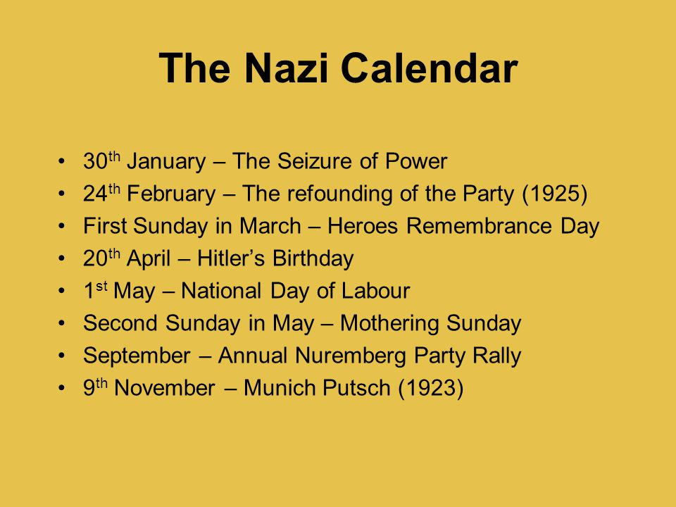 The Nazi Calendar 30 th January – The Seizure of Power 24 th February – The refounding of the Party (1925) First Sunday in March – Heroes Remembrance Day 20 th April – Hitler's Birthday 1 st May – National Day of Labour Second Sunday in May – Mothering Sunday September – Annual Nuremberg Party Rally 9 th November – Munich Putsch (1923)
