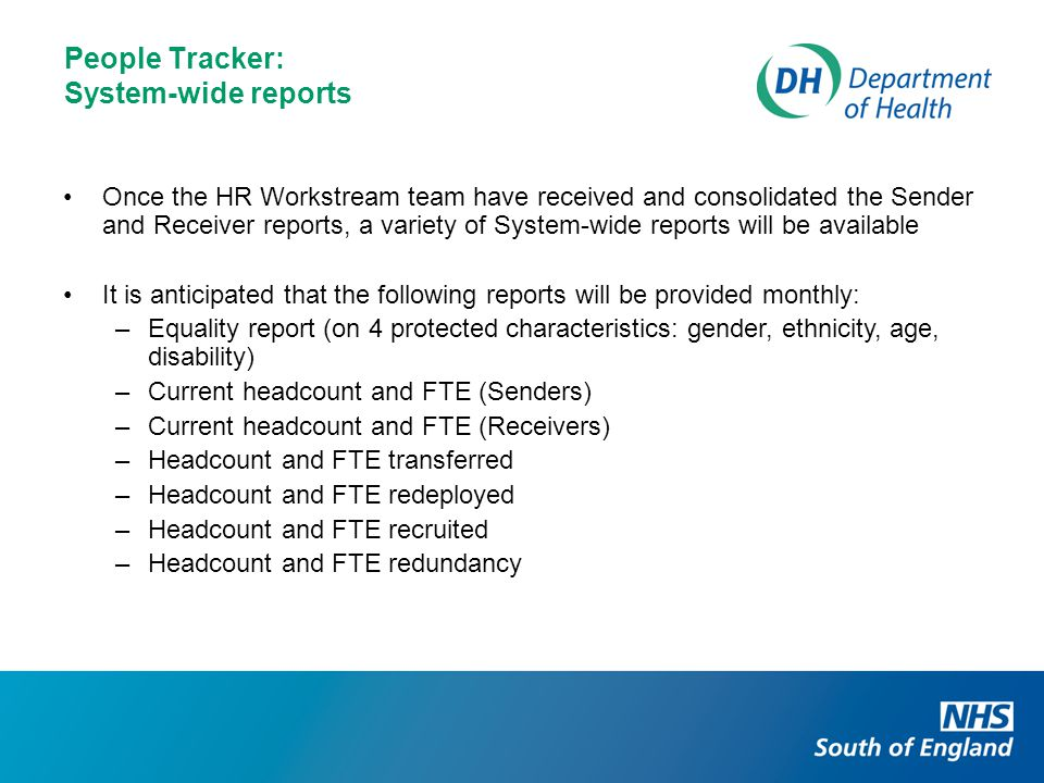 People Tracker: System-wide reports Once the HR Workstream team have received and consolidated the Sender and Receiver reports, a variety of System-wide reports will be available It is anticipated that the following reports will be provided monthly: –Equality report (on 4 protected characteristics: gender, ethnicity, age, disability) –Current headcount and FTE (Senders) –Current headcount and FTE (Receivers) –Headcount and FTE transferred –Headcount and FTE redeployed –Headcount and FTE recruited –Headcount and FTE redundancy