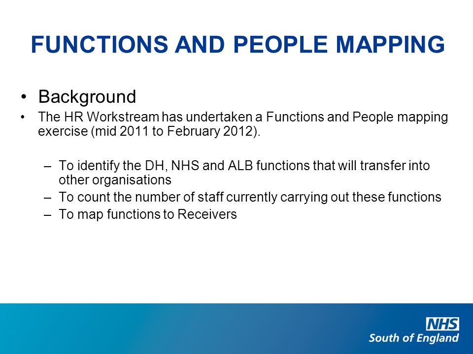 FUNCTIONS AND PEOPLE MAPPING Background The HR Workstream has undertaken a Functions and People mapping exercise (mid 2011 to February 2012). –To iden