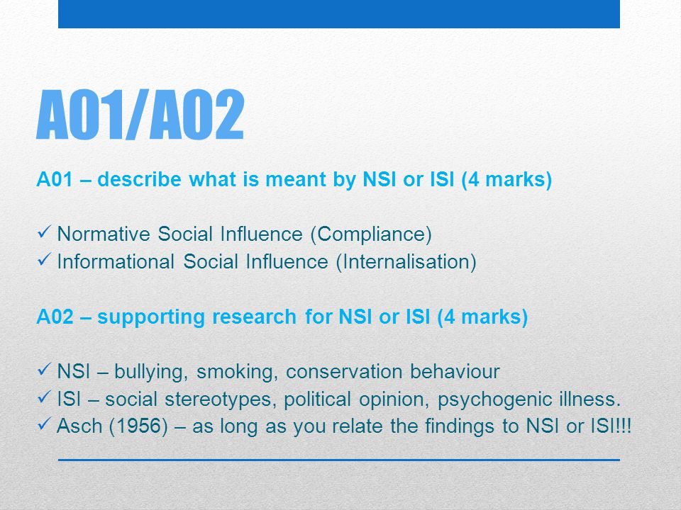 A01/A02 A01 – describe what is meant by NSI or ISI (4 marks) Normative Social Influence (Compliance) Informational Social Influence (Internalisation)