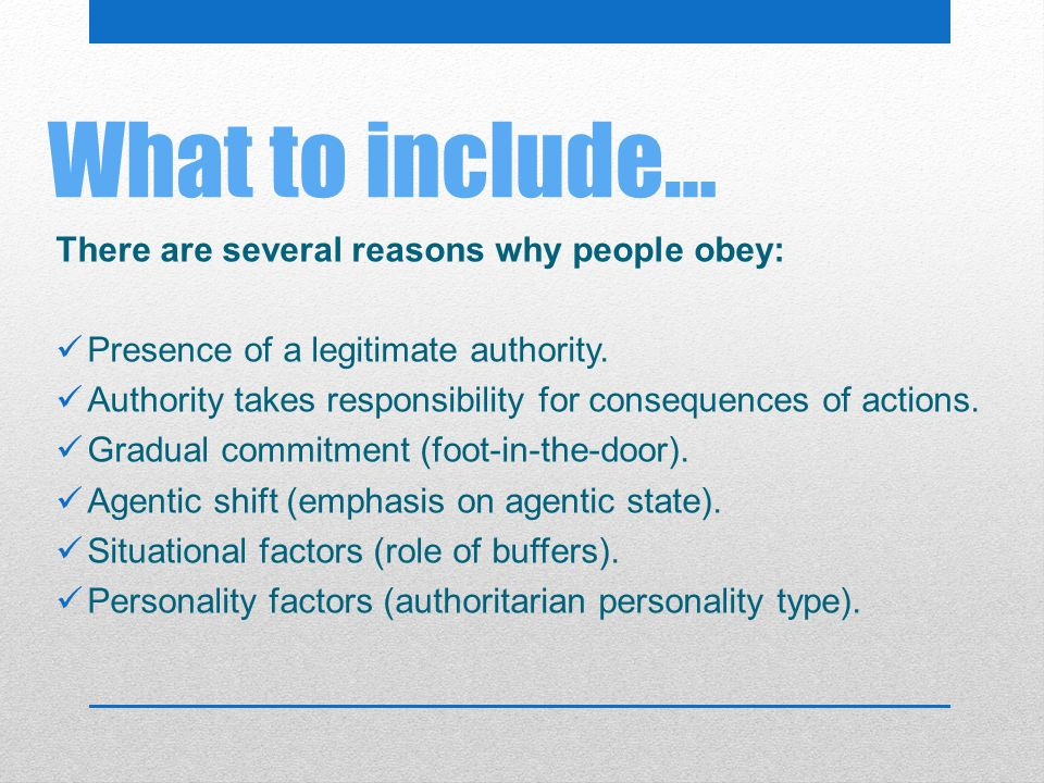 What to include… There are several reasons why people obey: Presence of a legitimate authority. Authority takes responsibility for consequences of act