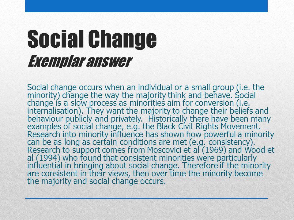 Social Change Exemplar answer Social change occurs when an individual or a small group (i.e. the minority) change the way the majority think and behav