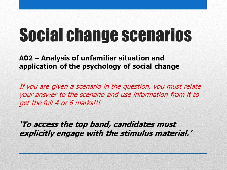 Social change scenarios A02 – Analysis of unfamiliar situation and application of the psychology of social change If you are given a scenario in the q