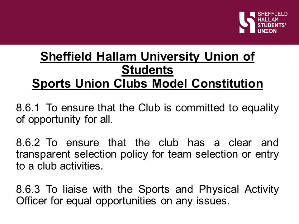 Slide Title Sheffield Hallam University Union of Students Sports Union Clubs Model Constitution 8.6.1To ensure that the Club is committed to equality