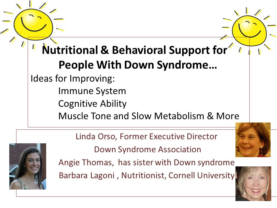 Linda Orso, Former Executive Director Down Syndrome Association Angie Thomas, has sister with Down syndrome Barbara Lagoni, Nutritionist, Cornell University Nutritional & Behavioral Support for People With Down Syndrome… Ideas for Improving: Immune System Cognitive Ability Muscle Tone and Slow Metabolism & More