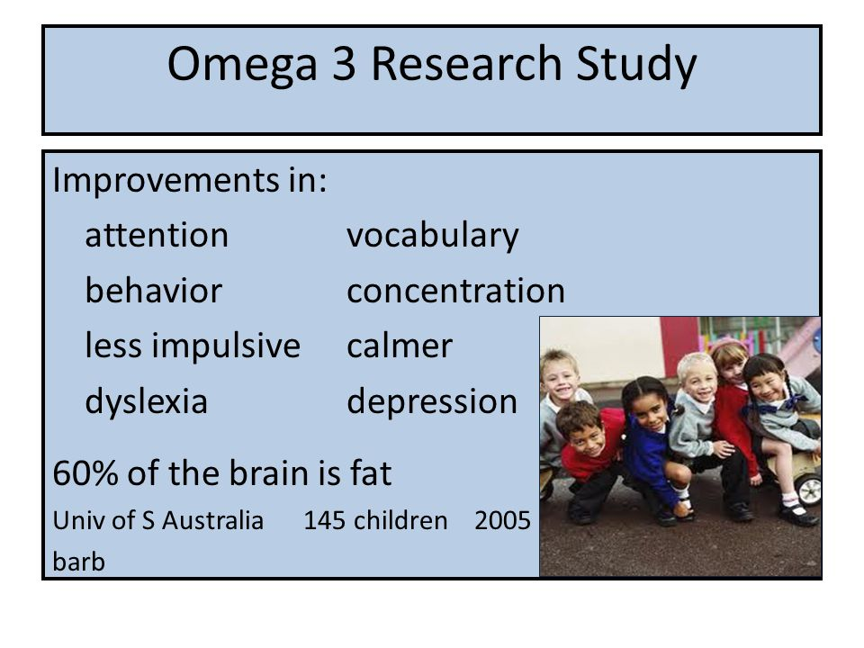 Omega 3 Research Study Improvements in: attention vocabulary behavior concentration less impulsive calmer dyslexia depression 60% of the brain is fat Univ of S Australia 145 children 2005 barb