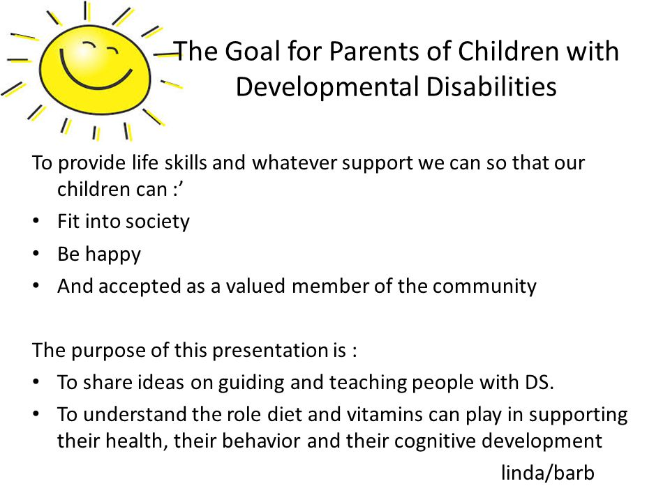 To provide life skills and whatever support we can so that our children can :' Fit into society Be happy And accepted as a valued member of the community The purpose of this presentation is : To share ideas on guiding and teaching people with DS.