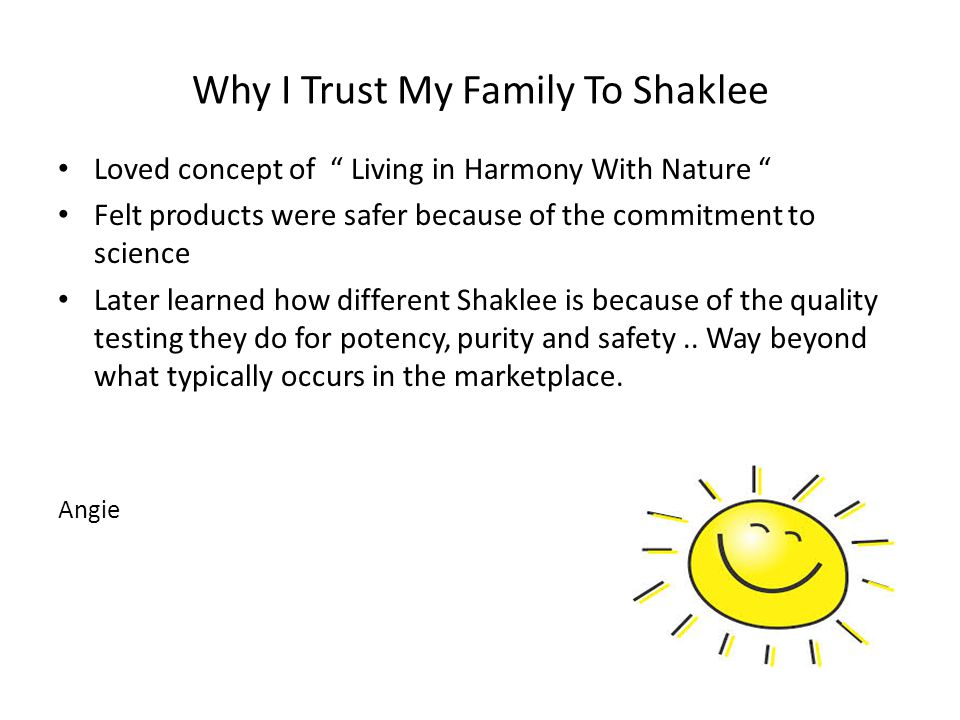 Why I Trust My Family To Shaklee Loved concept of Living in Harmony With Nature Felt products were safer because of the commitment to science Later learned how different Shaklee is because of the quality testing they do for potency, purity and safety..