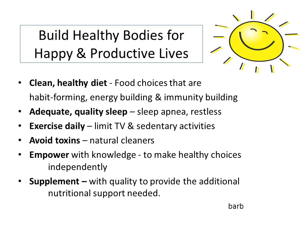 Build Healthy Bodies for Happy & Productive Lives Clean, healthy diet - Food choices that are habit-forming, energy building & immunity building Adequate, quality sleep – sleep apnea, restless Exercise daily – limit TV & sedentary activities Avoid toxins – natural cleaners Empower with knowledge - to make healthy choices independently Supplement – with quality to provide the additional nutritional support needed.