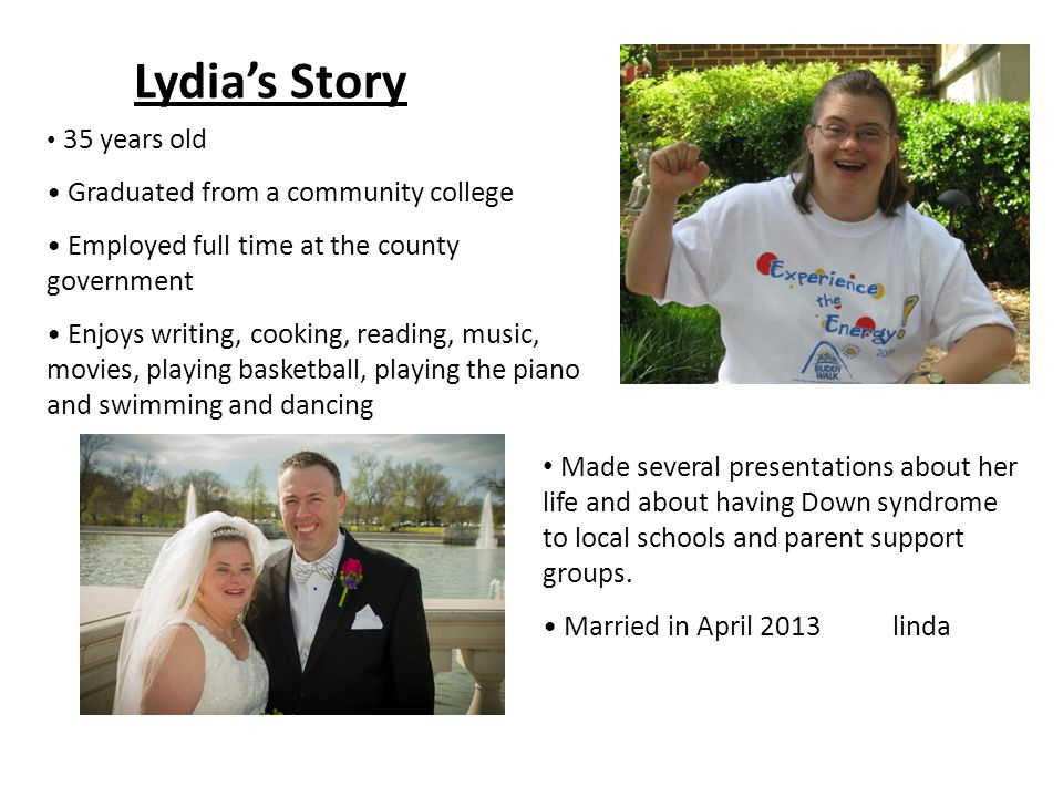 Lydia's Story 35 years old Graduated from a community college Employed full time at the county government Enjoys writing, cooking, reading, music, movies, playing basketball, playing the piano and swimming and dancing Made several presentations about her life and about having Down syndrome to local schools and parent support groups.