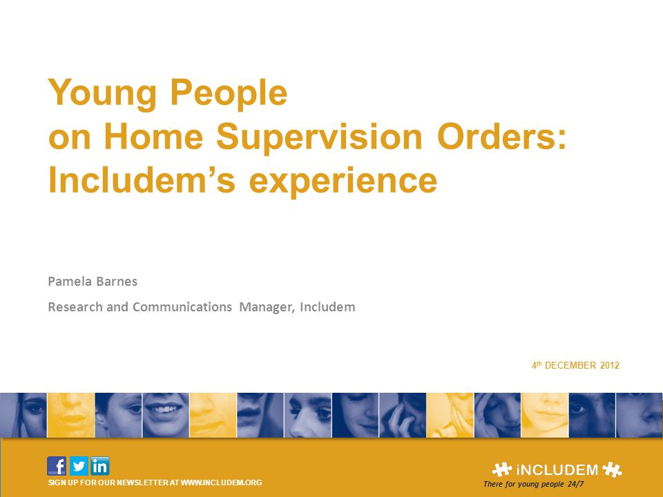 Young People on Home Supervision Orders: Includem's experience Pamela Barnes Research and Communications Manager, Includem SIGN UP FOR OUR NEWSLETTER AT WWW.INCLUDEM.ORG There for young people 24/7 4 th DECEMBER 2012