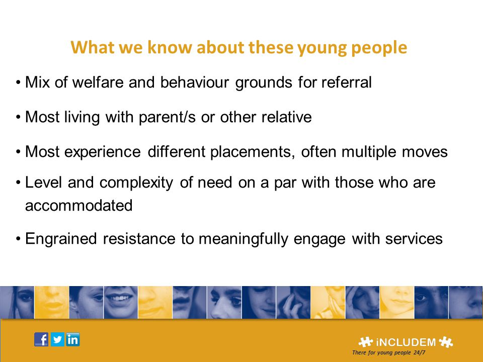 What we know about these young people Mix of welfare and behaviour grounds for referral Most living with parent/s or other relative Most experience different placements, often multiple moves Level and complexity of need on a par with those who are accommodated Engrained resistance to meaningfully engage with services There for young people 24/7