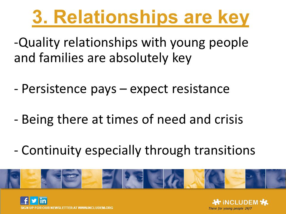 3. Relationships are key SIGN UP FOR OUR NEWSLETTER AT WWW.INCLUDEM.ORG There for young people 24/7 -Quality relationships with young people and famil