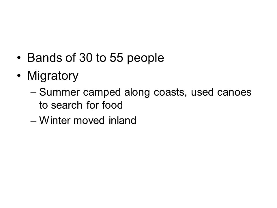 Bands of 30 to 55 people Migratory –Summer camped along coasts, used canoes to search for food –Winter moved inland