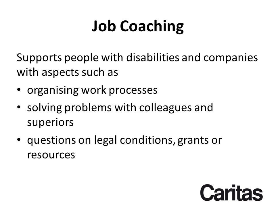 Job Coaching Supports people with disabilities and companies with aspects such as organising work processes solving problems with colleagues and superiors questions on legal conditions, grants or resources