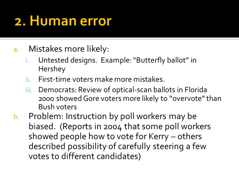 "a. Mistakes more likely: i. Untested designs. Example: ""Butterfly ballot"" in Hershey ii. First-time voters make more mistakes. iii. Democrats: Review"