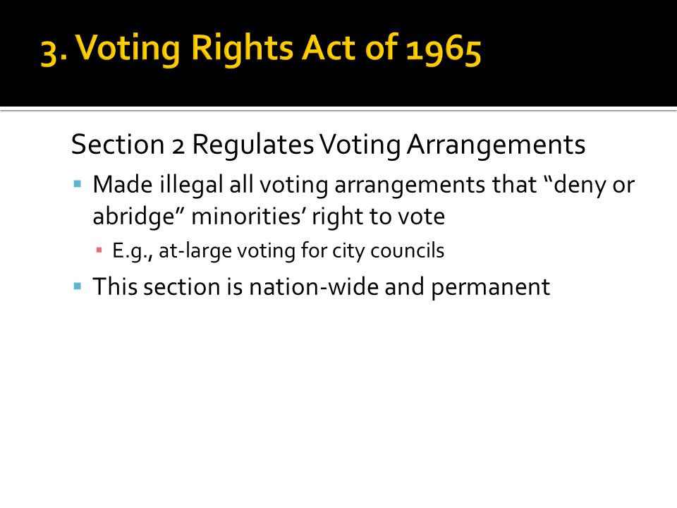 "Section 2 Regulates Voting Arrangements  Made illegal all voting arrangements that ""deny or abridge"" minorities' right to vote ▪ E.g., at-large votin"
