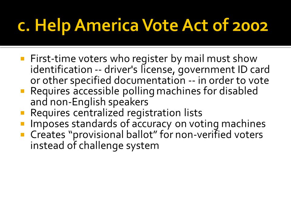  First-time voters who register by mail must show identification -- driver s license, government ID card or other specified documentation -- in order to vote  Requires accessible polling machines for disabled and non-English speakers  Requires centralized registration lists  Imposes standards of accuracy on voting machines  Creates provisional ballot for non-verified voters instead of challenge system