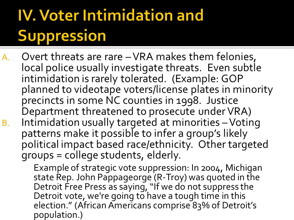 A. Overt threats are rare – VRA makes them felonies, local police usually investigate threats. Even subtle intimidation is rarely tolerated. (Example: