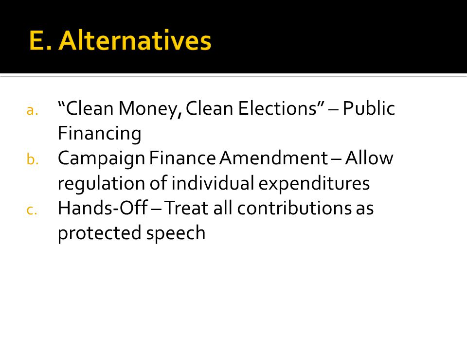 "a. ""Clean Money, Clean Elections"" – Public Financing b. Campaign Finance Amendment – Allow regulation of individual expenditures c. Hands-Off – Treat"
