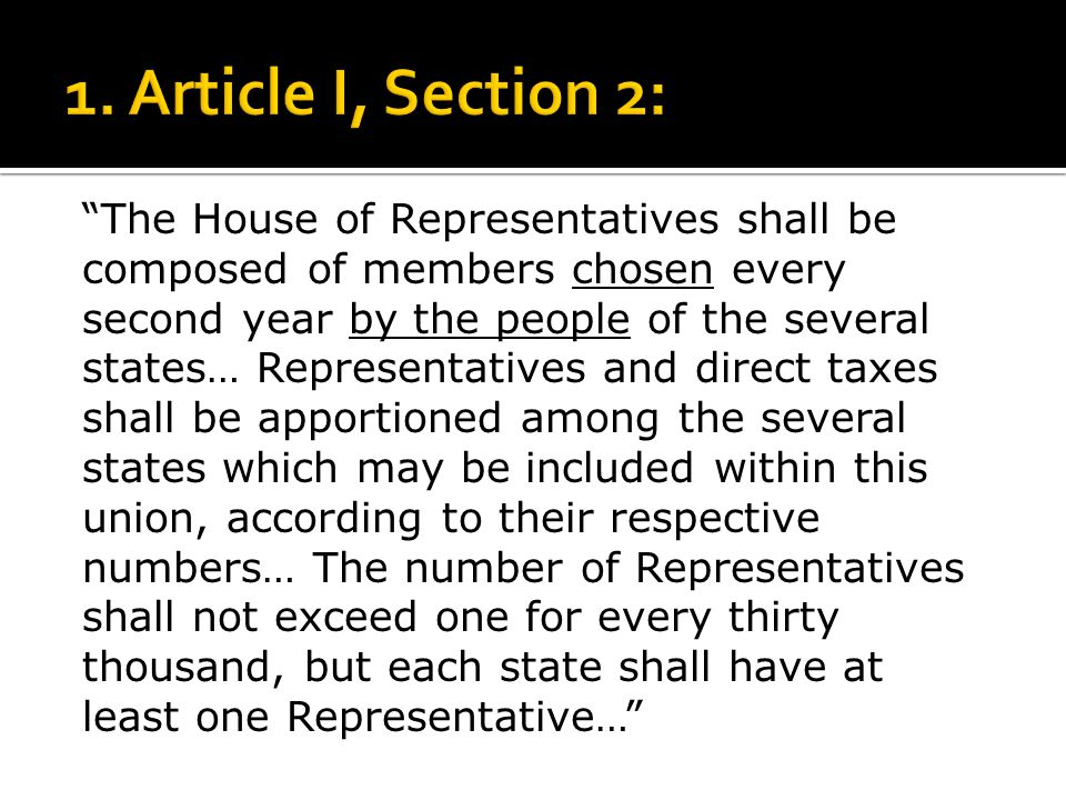"""The House of Representatives shall be composed of members chosen every second year by the people of the several states… Representatives and direct ta"
