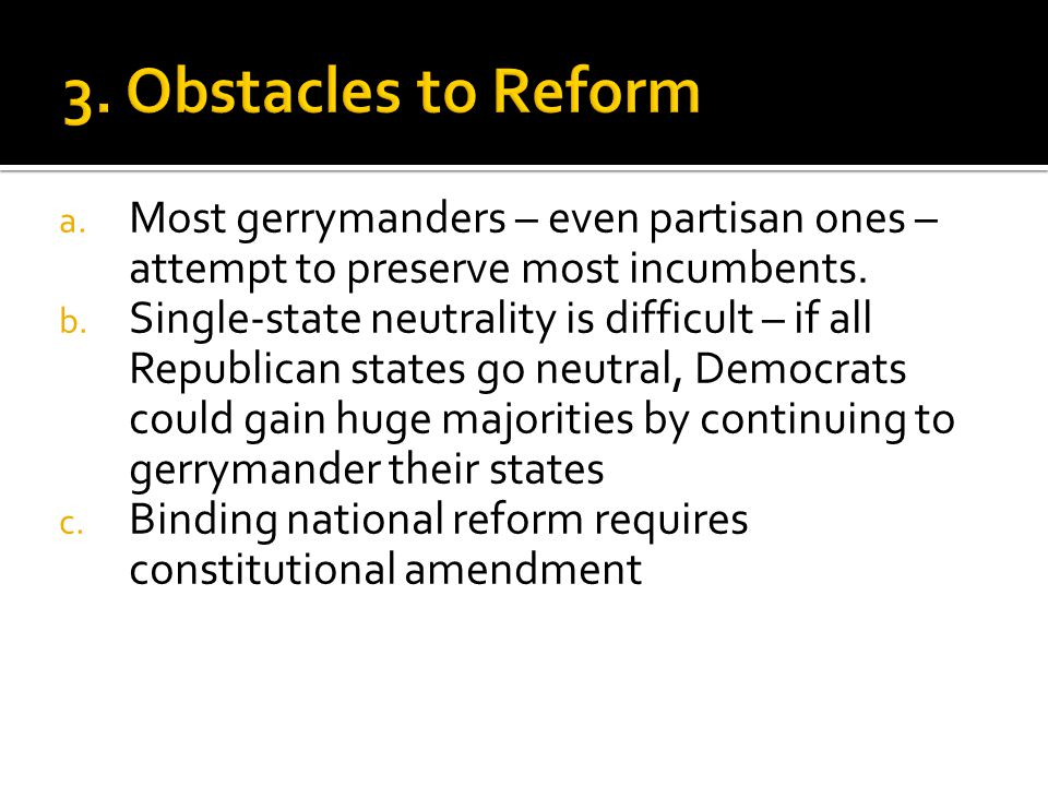 a. Most gerrymanders – even partisan ones – attempt to preserve most incumbents. b. Single-state neutrality is difficult – if all Republican states go