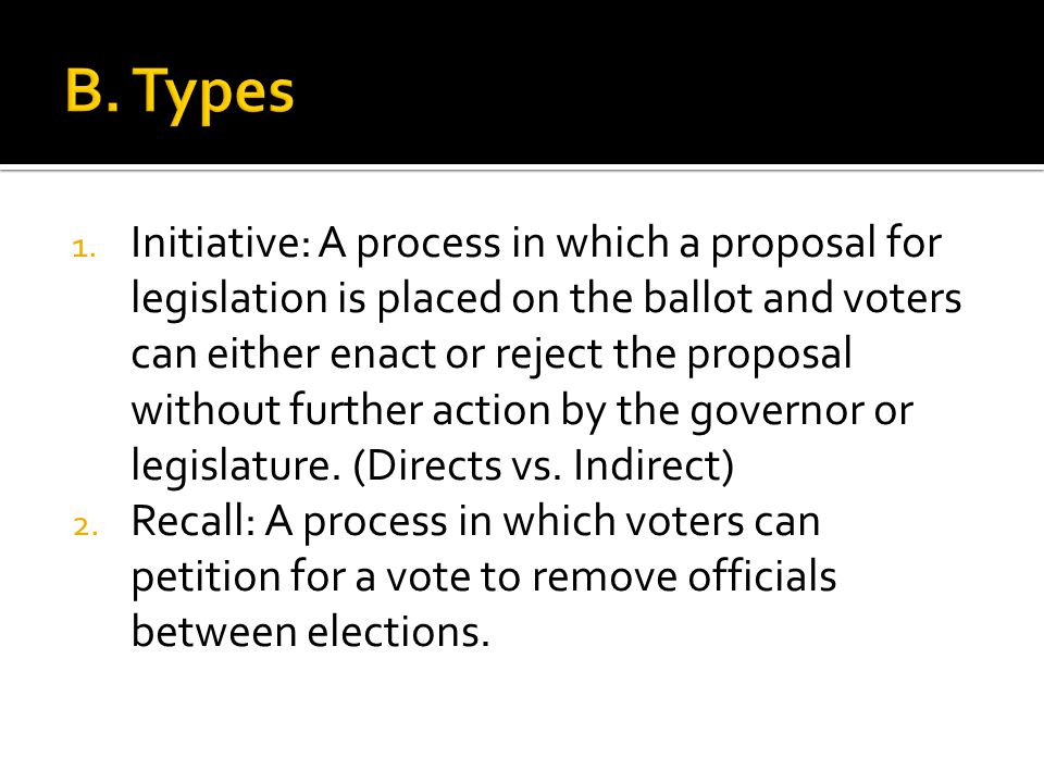 1. Initiative: A process in which a proposal for legislation is placed on the ballot and voters can either enact or reject the proposal without furthe
