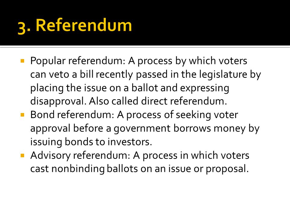  Popular referendum: A process by which voters can veto a bill recently passed in the legislature by placing the issue on a ballot and expressing dis