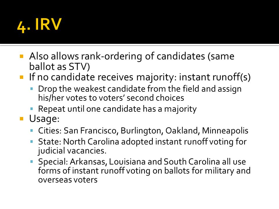 Also allows rank-ordering of candidates (same ballot as STV)  If no candidate receives majority: instant runoff(s)  Drop the weakest candidate from the field and assign his/her votes to voters' second choices  Repeat until one candidate has a majority  Usage:  Cities: San Francisco, Burlington, Oakland, Minneapolis  State: North Carolina adopted instant runoff voting for judicial vacancies.