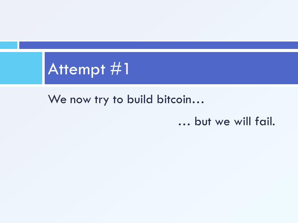 We now try to build bitcoin… Attempt #1 … but we will fail.