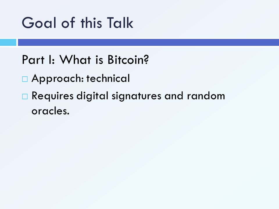Goal of this Talk Part I: What is Bitcoin?  Approach: technical  Requires digital signatures and random oracles.