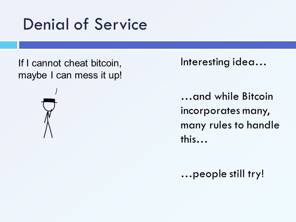 Denial of Service If I cannot cheat bitcoin, maybe I can mess it up! Interesting idea… …and while Bitcoin incorporates many, many rules to handle this