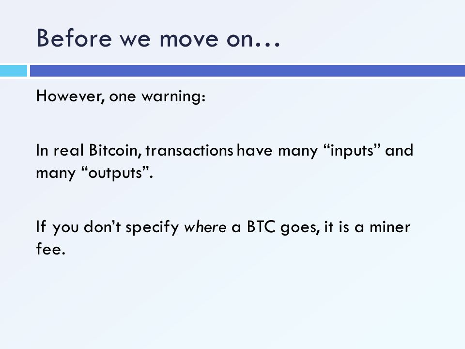 """Before we move on… However, one warning: In real Bitcoin, transactions have many """"inputs"""" and many """"outputs"""". If you don't specify where a BTC goes, i"""