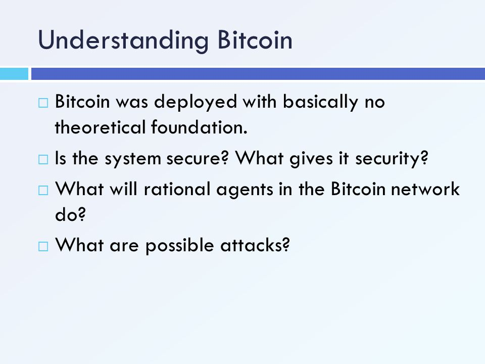 Understanding Bitcoin  Bitcoin was deployed with basically no theoretical foundation.  Is the system secure? What gives it security?  What will rat