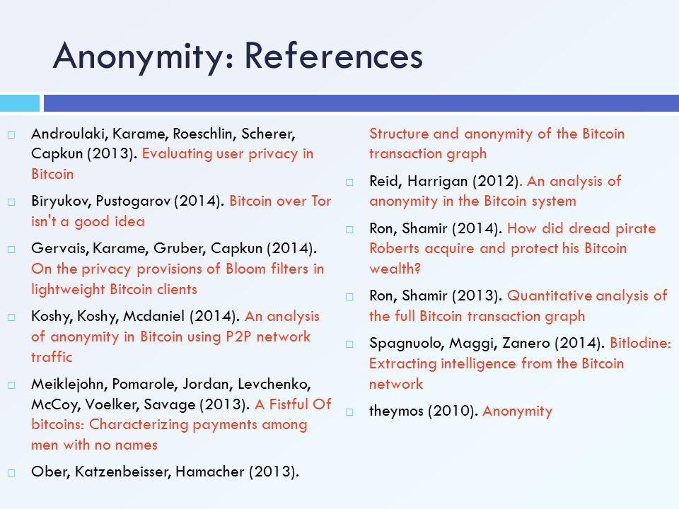 Anonymity: References  Androulaki, Karame, Roeschlin, Scherer, Capkun (2013). Evaluating user privacy in Bitcoin  Biryukov, Pustogarov (2014). Bitco