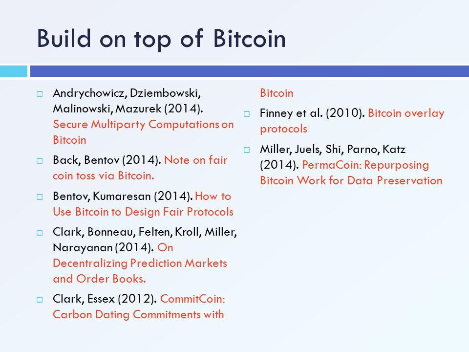 Build on top of Bitcoin  Andrychowicz, Dziembowski, Malinowski, Mazurek (2014). Secure Multiparty Computations on Bitcoin  Back, Bentov (2014). Note