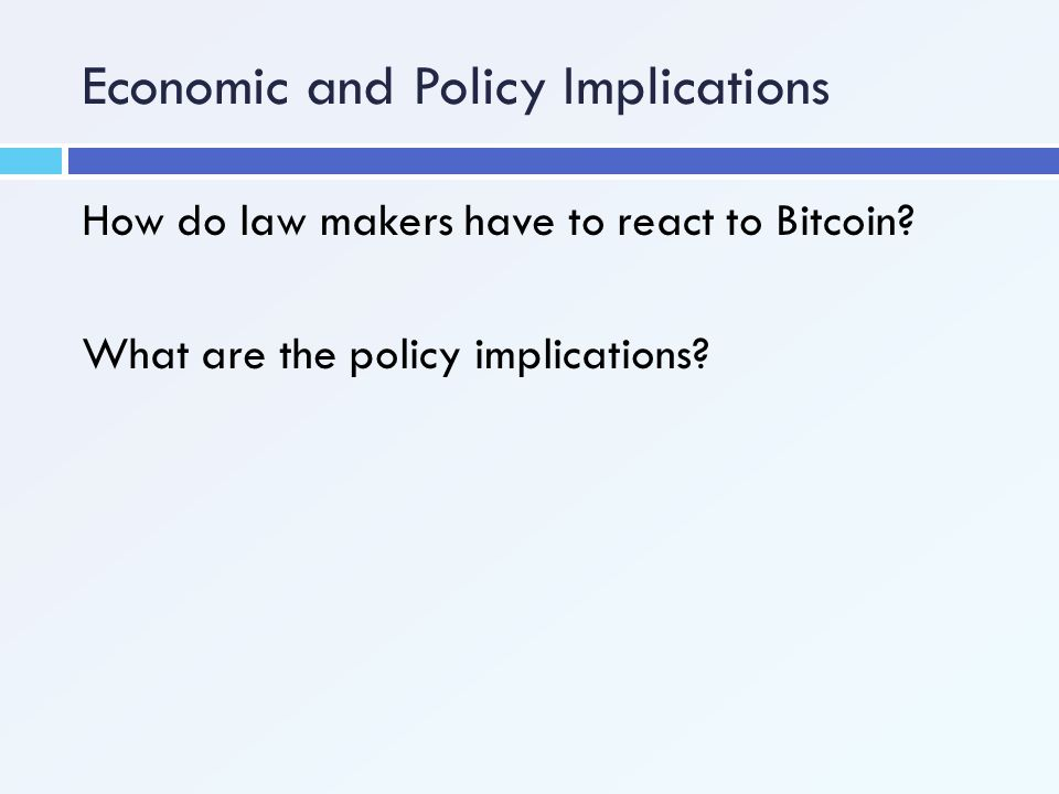 Economic and Policy Implications How do law makers have to react to Bitcoin? What are the policy implications?