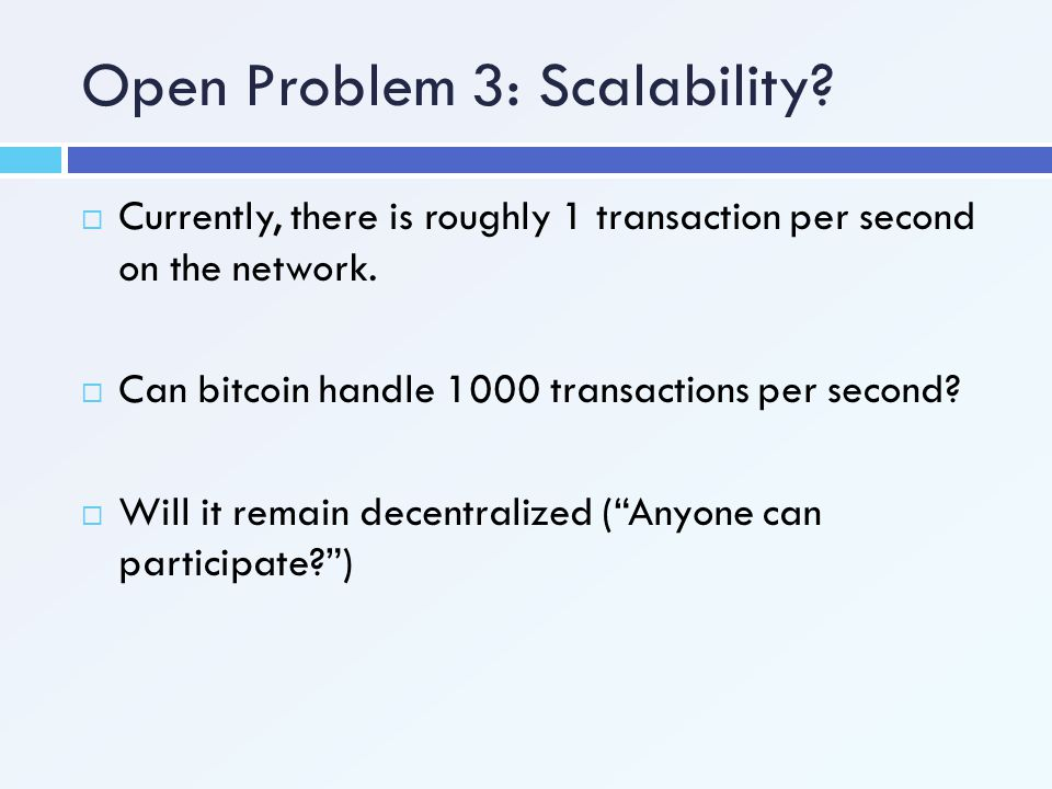 Open Problem 3: Scalability?  Currently, there is roughly 1 transaction per second on the network.  Can bitcoin handle 1000 transactions per second?