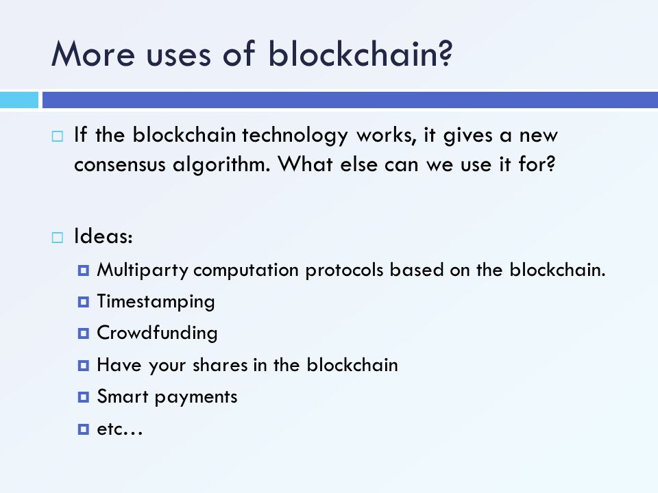 More uses of blockchain?  If the blockchain technology works, it gives a new consensus algorithm. What else can we use it for?  Ideas:  Multiparty