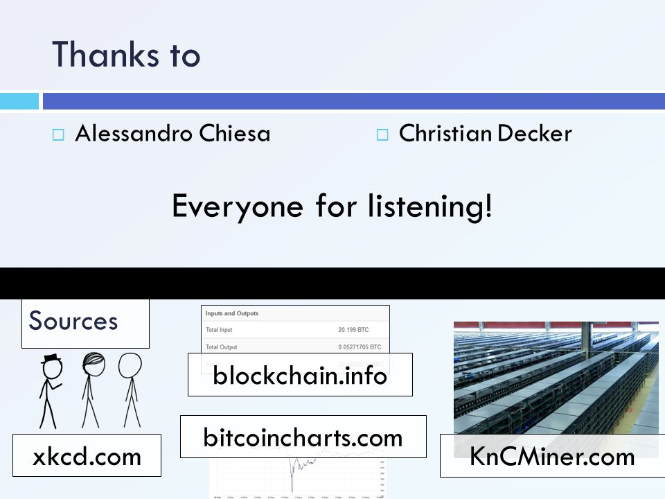 Thanks to  Alessandro Chiesa Sources xkcd.com blockchain.info bitcoincharts.com KnCMiner.com  Christian Decker Everyone for listening!
