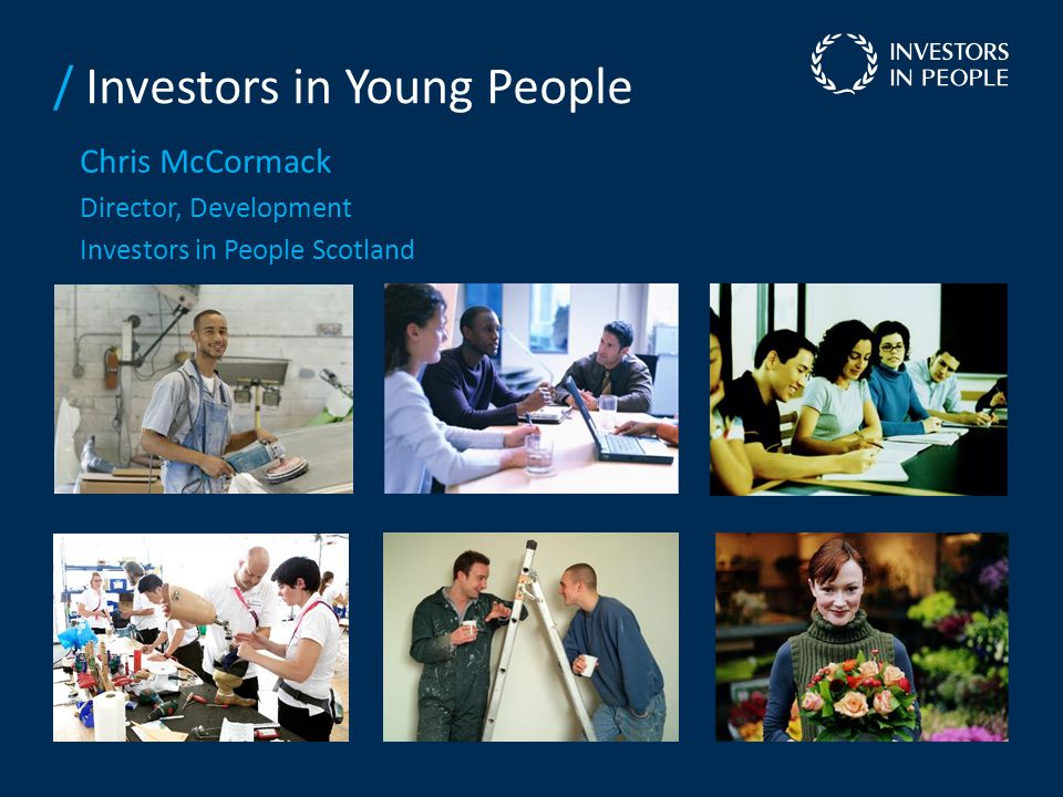 / Investors in Young People Chris McCormack Director, Development Investors in People Scotland