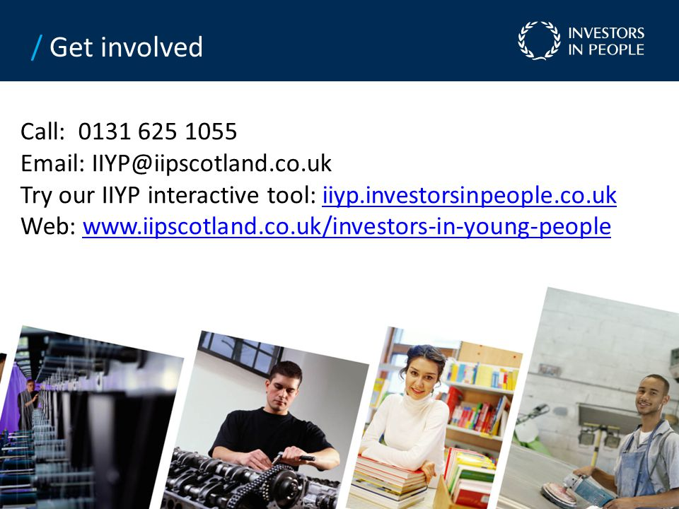 Call: 0131 625 1055 Email: IIYP@iipscotland.co.uk Try our IIYP interactive tool: iiyp.investorsinpeople.co.ukiiyp.investorsinpeople.co.uk Web: www.iipscotland.co.uk/investors-in-young-peoplewww.iipscotland.co.uk/investors-in-young-people / Get involved