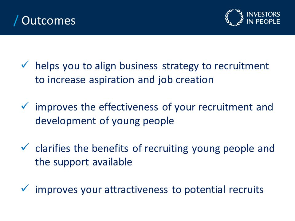 helps you to align business strategy to recruitment to increase aspiration and job creation improves the effectiveness of your recruitment and development of young people clarifies the benefits of recruiting young people and the support available improves your attractiveness to potential recruits / Outcomes