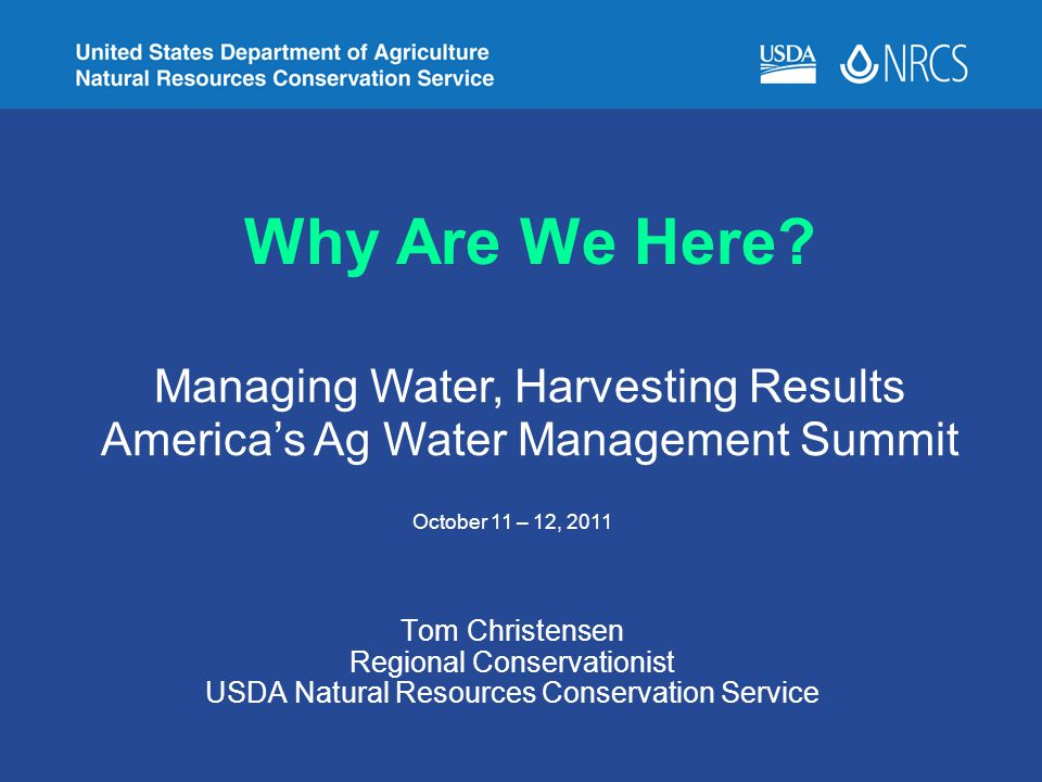 Why Are We Here? Tom Christensen Regional Conservationist USDA Natural Resources Conservation Service Managing Water, Harvesting Results America's Ag