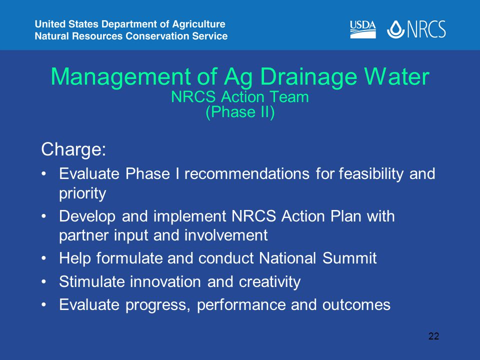 Management of Ag Drainage Water NRCS Action Team (Phase II) Charge: Evaluate Phase I recommendations for feasibility and priority Develop and implement NRCS Action Plan with partner input and involvement Help formulate and conduct National Summit Stimulate innovation and creativity Evaluate progress, performance and outcomes 22